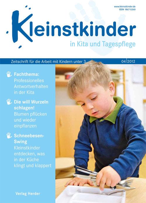 Kleinstkinder in Kita und Tagespflege. Die Fachzeitschrift für Ihre U3-Praxis 4/2012