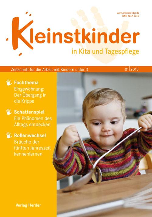 Kleinstkinder in Kita und Tagespflege. Die Fachzeitschrift für Ihre U3-Praxis 1/2013